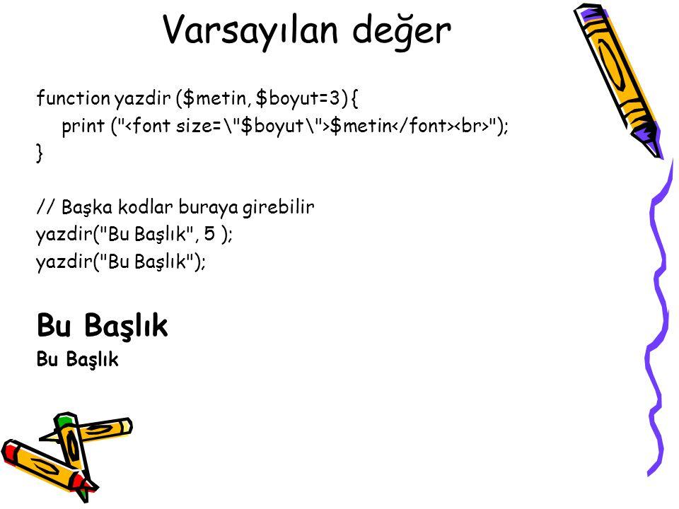 Varsayılan değer function yazdir ($metin, $boyut=3) { print ( $metin ); } // Başka kodlar buraya girebilir yazdir( Bu Başlık , 5 ); yazdir( Bu Başlık ); Bu Başlık