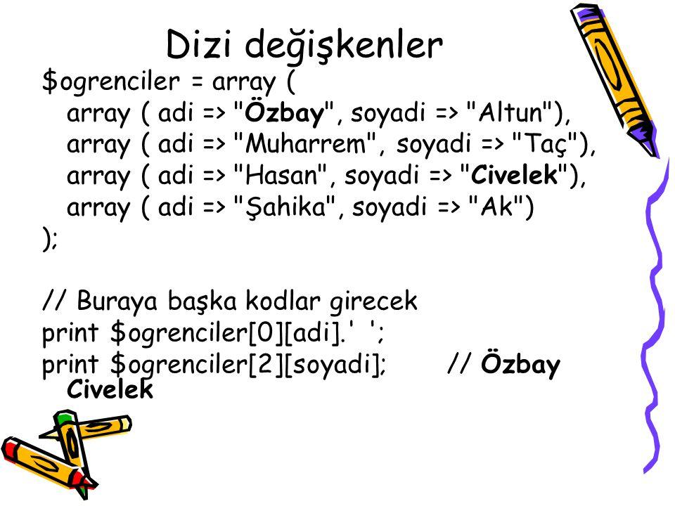 Dizi değişkenler $ogrenciler = array ( array ( adi => Özbay , soyadi => Altun ), array ( adi => Muharrem , soyadi => Taç ), array ( adi => Hasan , soyadi => Civelek ), array ( adi => Şahika , soyadi => Ak ) ); // Buraya başka kodlar girecek print $ogrenciler[0][adi]. ; print $ogrenciler[2][soyadi];// Özbay Civelek