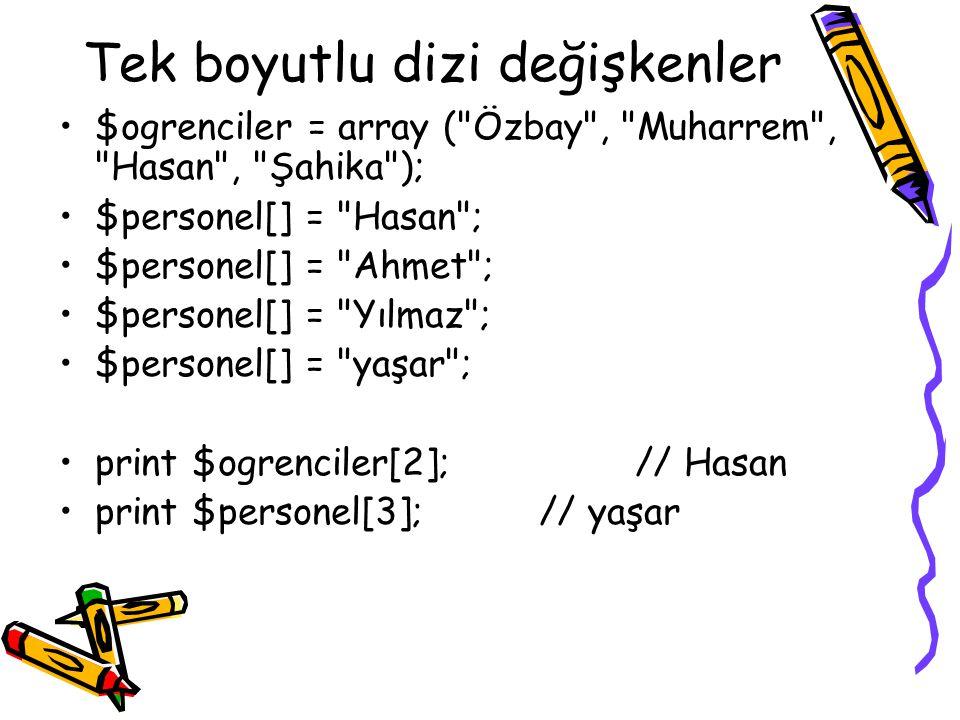 Tek boyutlu dizi değişkenler $ogrenciler = array ( Özbay , Muharrem , Hasan , Şahika ); $personel[] = Hasan ; $personel[] = Ahmet ; $personel[] = Yılmaz ; $personel[] = yaşar ; print $ogrenciler[2];// Hasan print $personel[3];// yaşar