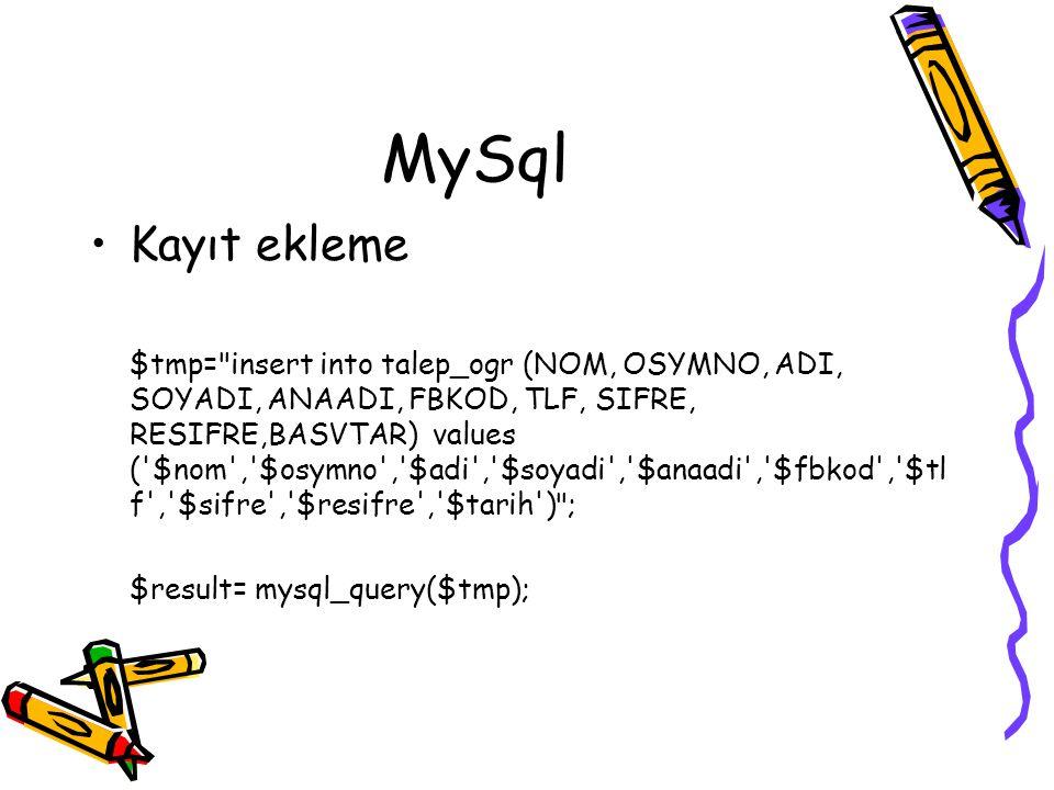 MySql Kayıt ekleme $tmp= insert into talep_ogr (NOM, OSYMNO, ADI, SOYADI, ANAADI, FBKOD, TLF, SIFRE, RESIFRE,BASVTAR) values ( $nom , $osymno , $adi , $soyadi , $anaadi , $fbkod , $tl f , $sifre , $resifre , $tarih ) ; $result= mysql_query($tmp);