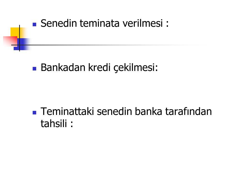 Senedin teminata verilmesi : Bankadan kredi çekilmesi: Teminattaki senedin banka tarafından tahsili :
