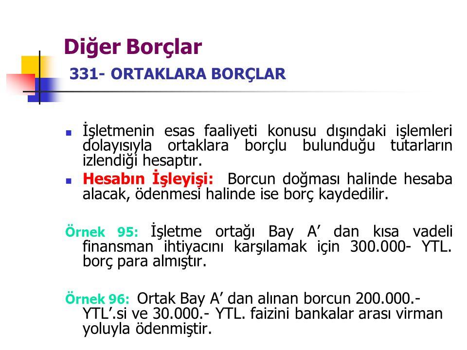 Diğer Borçlar 331- ORTAKLARA BORÇLAR İşletmenin esas faaliyeti konusu dışındaki işlemleri dolayısıyla ortaklara borçlu bulunduğu tutarların izlendiği