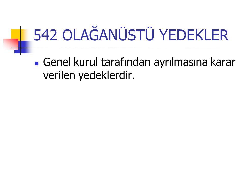 542 OLAĞANÜSTÜ YEDEKLER Genel kurul tarafından ayrılmasına karar verilen yedeklerdir.