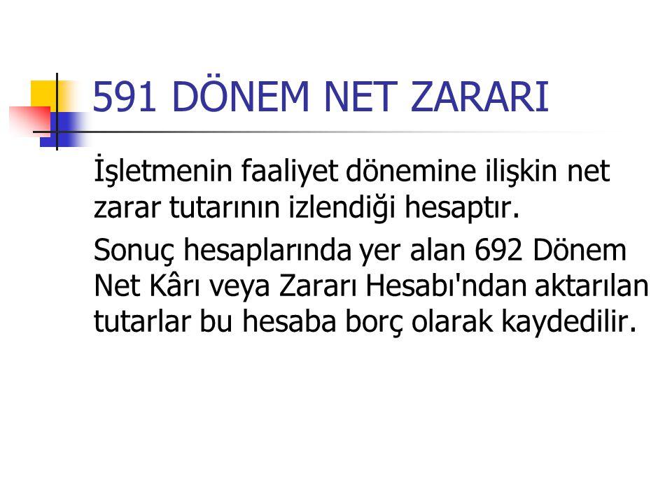 591 DÖNEM NET ZARARI İşletmenin faaliyet dönemine ilişkin net zarar tutarının izlendiği hesaptır. Sonuç hesaplarında yer alan 692 Dönem Net Kârı veya