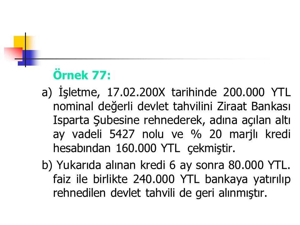 Örnek 77: a) İşletme, 17.02.200X tarihinde 200.000 YTL nominal değerli devlet tahvilini Ziraat Bankası Isparta Şubesine rehnederek, adına açılan altı