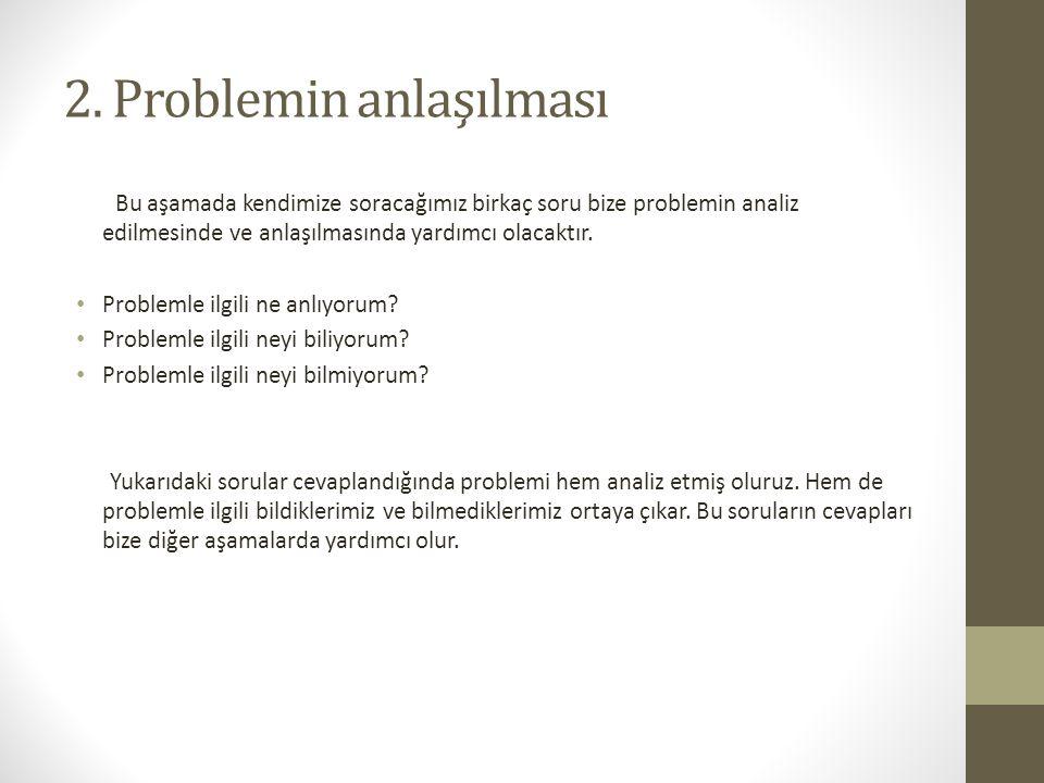 2. Problemin anlaşılması Bu aşamada kendimize soracağımız birkaç soru bize problemin analiz edilmesinde ve anlaşılmasında yardımcı olacaktır. Probleml