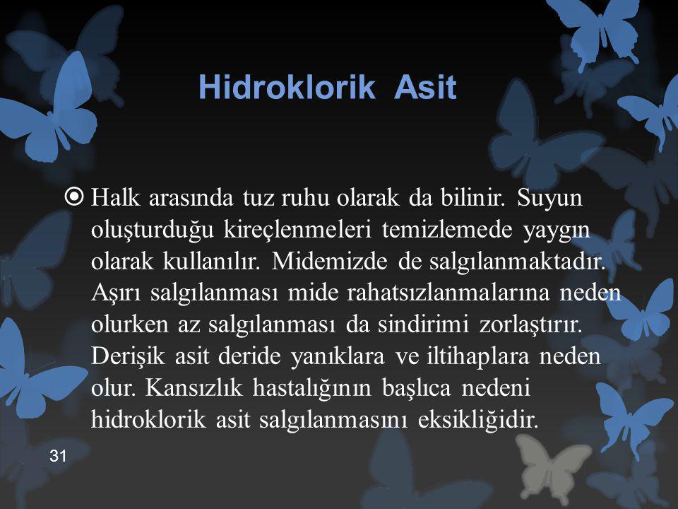 Hidroklorik Asit  Halk arasında tuz ruhu olarak da bilinir. Suyun oluşturduğu kireçlenmeleri temizlemede yaygın olarak kullanılır. Midemizde de salgı