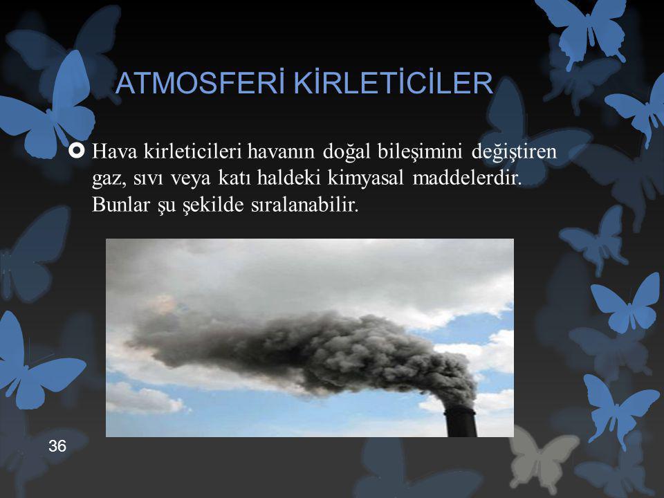 ATMOSFERİ KİRLETİCİLER  Hava kirleticileri havanın doğal bileşimini değiştiren gaz, sıvı veya katı haldeki kimyasal maddelerdir. Bunlar şu şekilde sı