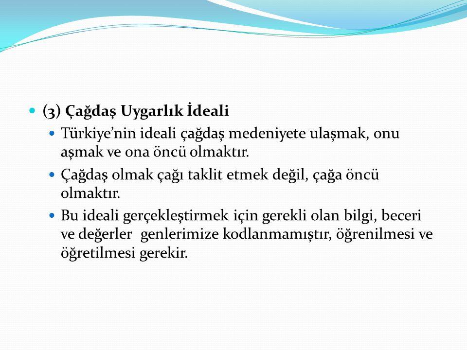(3) Çağdaş Uygarlık İdeali Türkiye'nin ideali çağdaş medeniyete ulaşmak, onu aşmak ve ona öncü olmaktır. Çağdaş olmak çağı taklit etmek değil, çağa ön