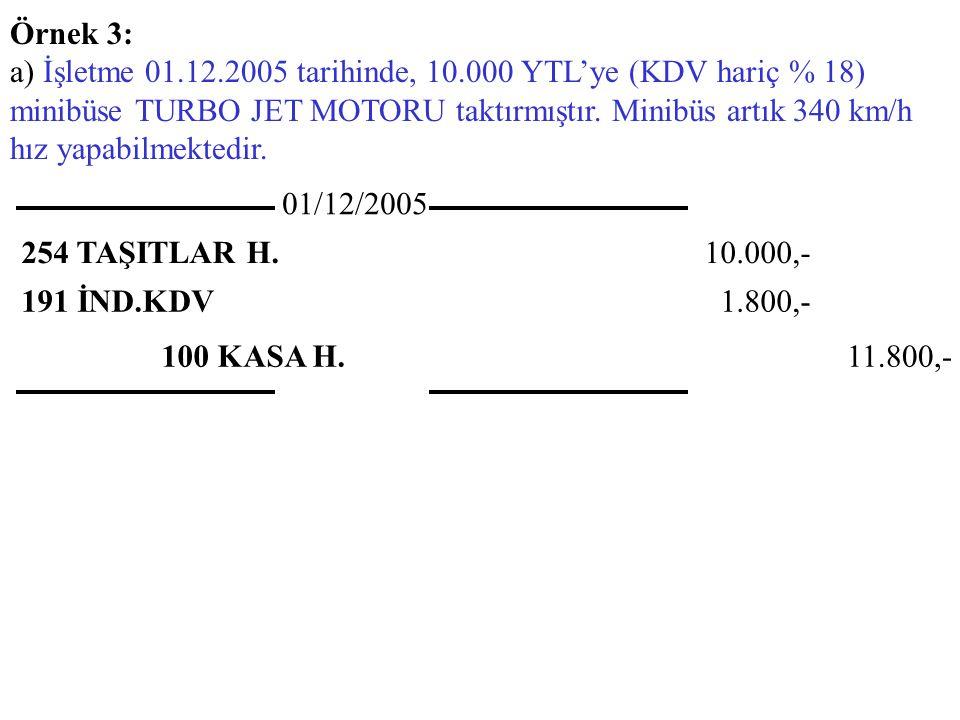 Örnek 3: a) İşletme 01.12.2005 tarihinde, 10.000 YTL'ye (KDV hariç % 18) minibüse TURBO JET MOTORU taktırmıştır.