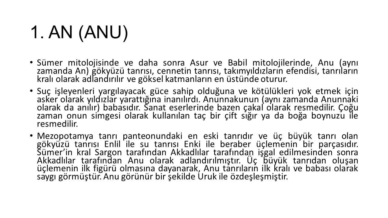 1. AN (ANU) Sümer mitolojisinde ve daha sonra Asur ve Babil mitolojilerinde, Anu (aynı zamanda An) gökyüzü tanrısı, cennetin tanrısı, takımyıldızların