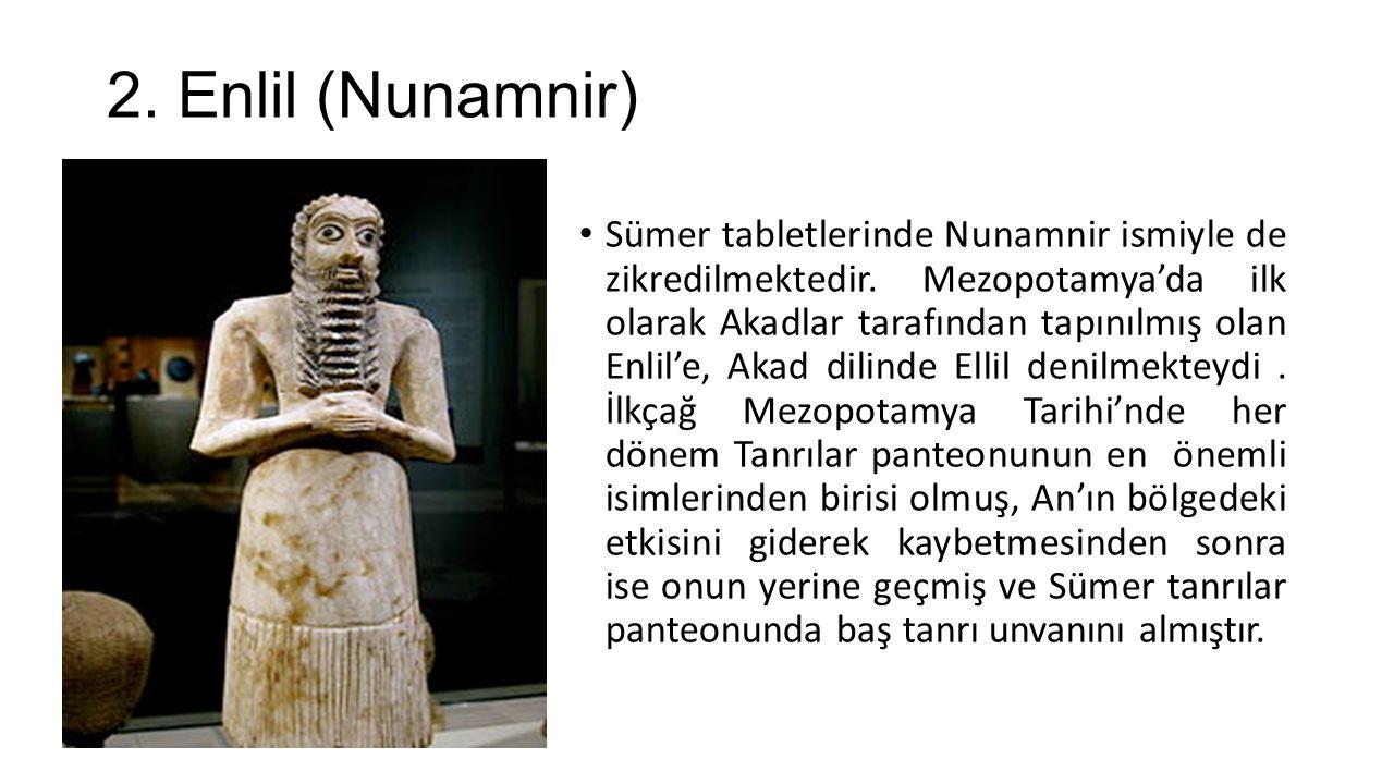 2. Enlil (Nunamnir) Sümer tabletlerinde Nunamnir ismiyle de zikredilmektedir. Mezopotamya'da ilk olarak Akadlar tarafından tapınılmış olan Enlil'e, Ak