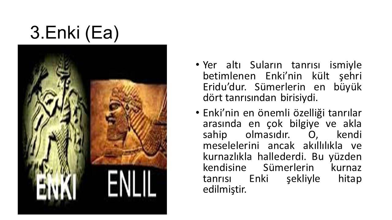 3.Enki (Ea) Yer altı Suların tanrısı ismiyle betimlenen Enki'nin kült şehri Eridu'dur. Sümerlerin en büyük dört tanrısından birisiydi. Enki'nin en öne