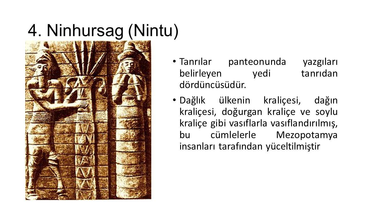 4. Ninhursag (Nintu) Tanrılar panteonunda yazgıları belirleyen yedi tanrıdan dördüncüsüdür. Dağlık ülkenin kraliçesi, dağın kraliçesi, doğurgan kraliç