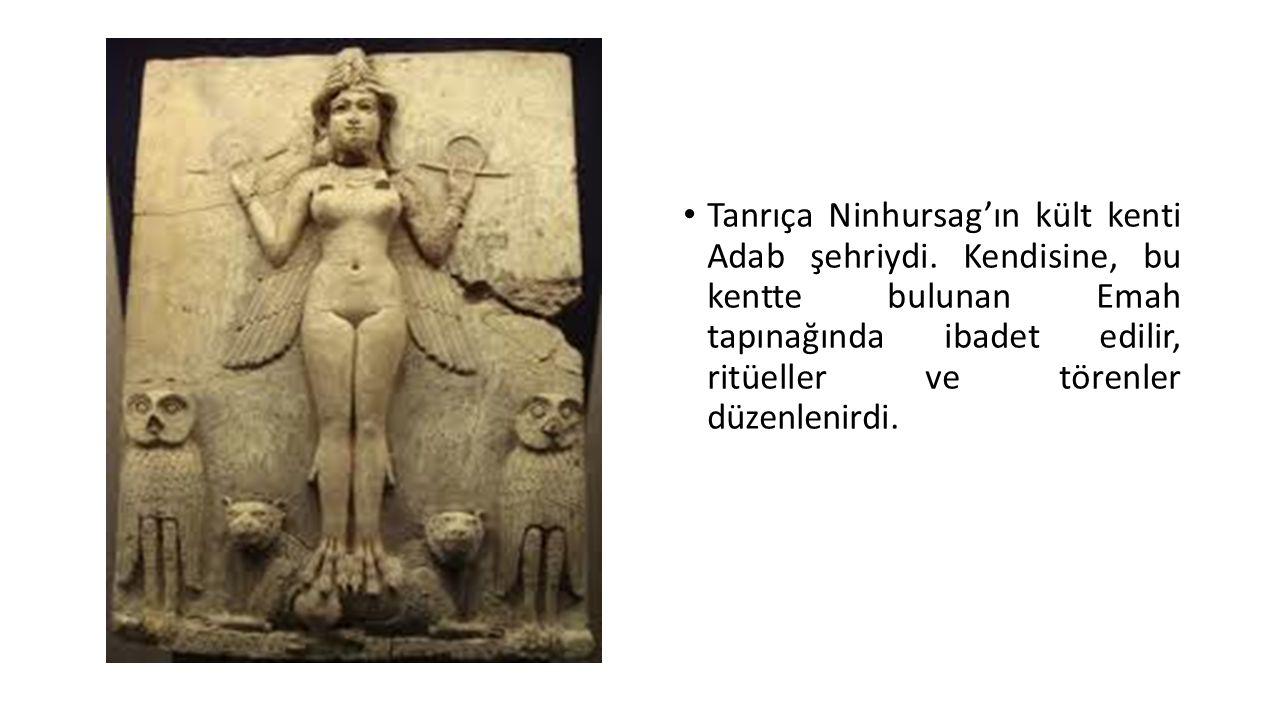 Tanrıça Ninhursag'ın kült kenti Adab şehriydi. Kendisine, bu kentte bulunan Emah tapınağında ibadet edilir, ritüeller ve törenler düzenlenirdi.