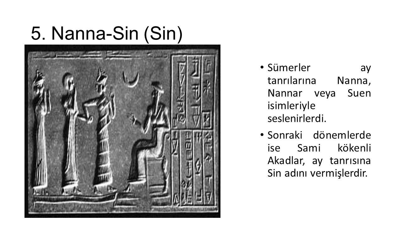 5. Nanna-Sin (Sin) Sümerler ay tanrılarına Nanna, Nannar veya Suen isimleriyle seslenirlerdi. Sonraki dönemlerde ise Sami kökenli Akadlar, ay tanrısın