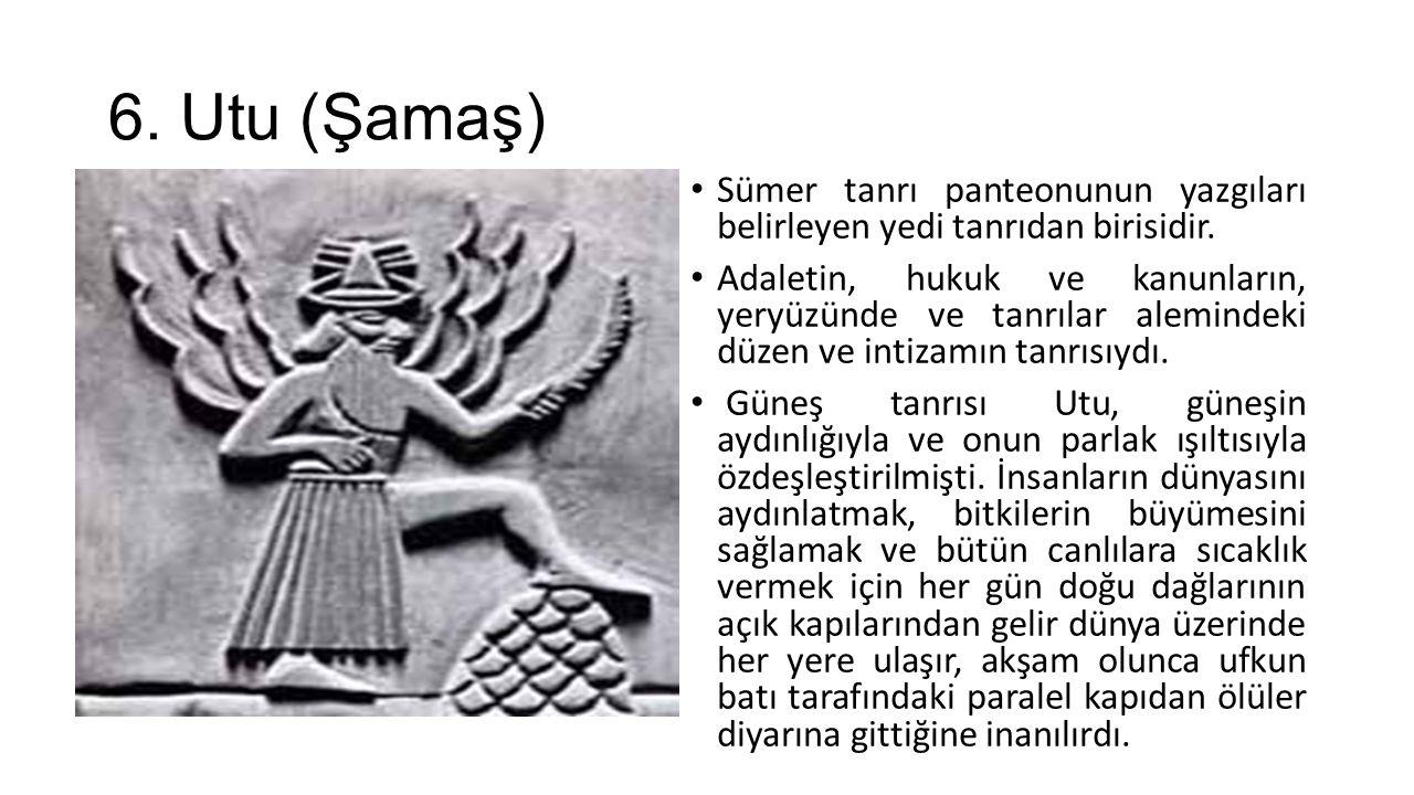 6. Utu (Şamaş) Sümer tanrı panteonunun yazgıları belirleyen yedi tanrıdan birisidir. Adaletin, hukuk ve kanunların, yeryüzünde ve tanrılar alemindeki