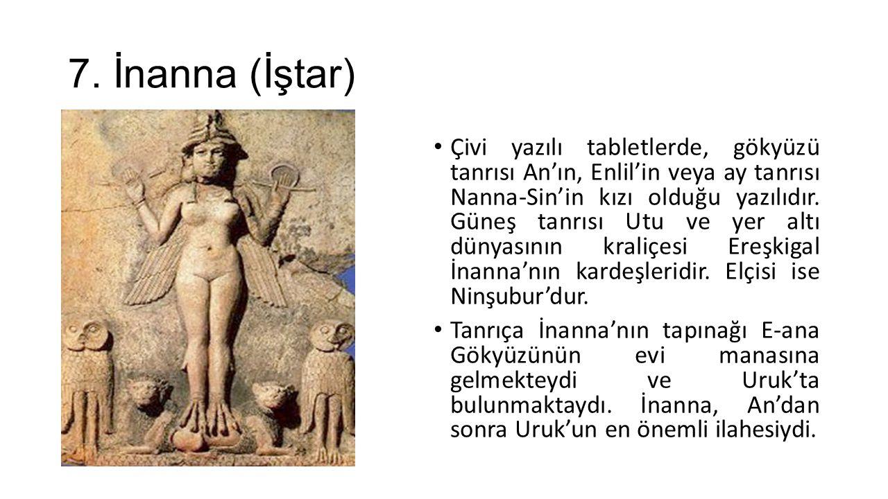 7. İnanna (İştar) Çivi yazılı tabletlerde, gökyüzü tanrısı An'ın, Enlil'in veya ay tanrısı Nanna-Sin'in kızı olduğu yazılıdır. Güneş tanrısı Utu ve ye
