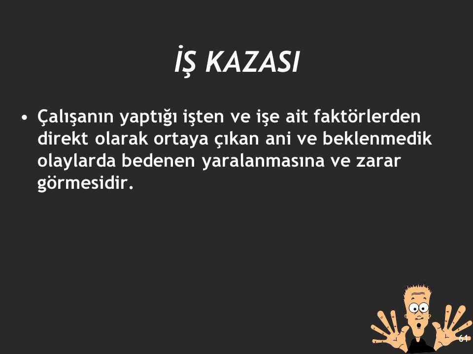 İŞ KAZASI Çalışanın yaptığı işten ve işe ait faktörlerden direkt olarak ortaya çıkan ani ve beklenmedik olaylarda bedenen yaralanmasına ve zarar görme