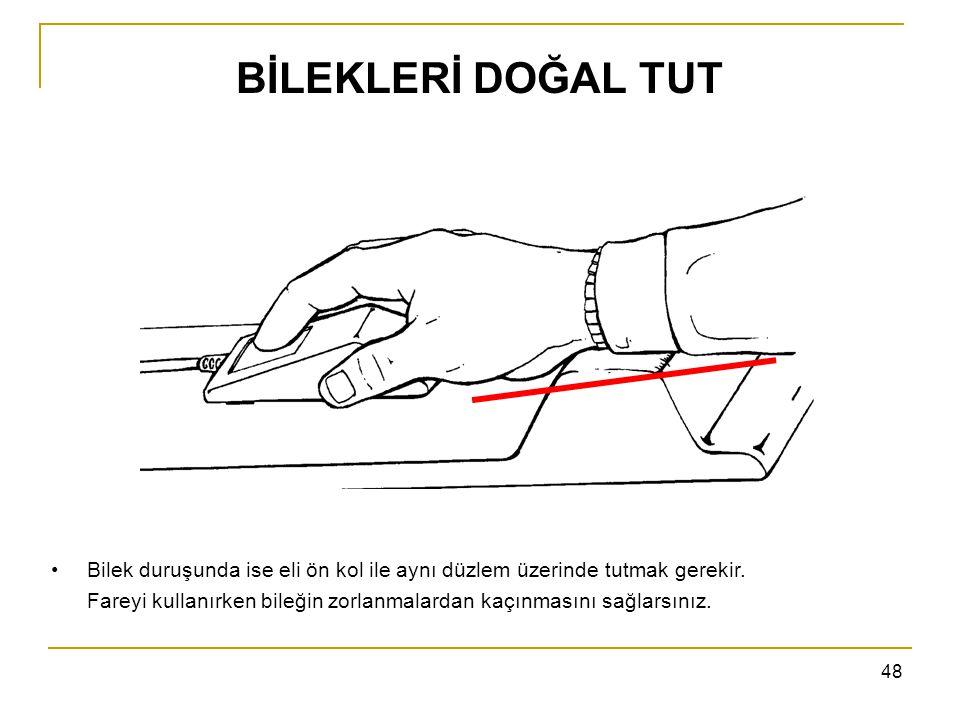 48 BİLEKLERİ DOĞAL TUT Bilek duruşunda ise eli ön kol ile aynı düzlem üzerinde tutmak gerekir. Fareyi kullanırken bileğin zorlanmalardan kaçınmasını s