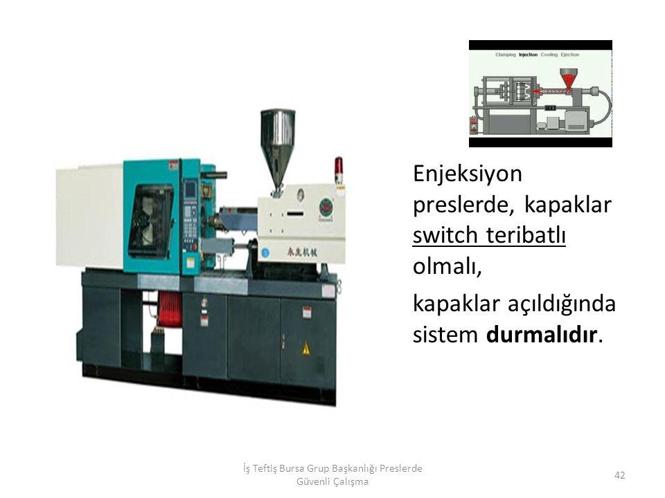 Enjeksiyon preslerde, kapaklar switch teribatlı olmalı, kapaklar açıldığında sistem durmalıdır.