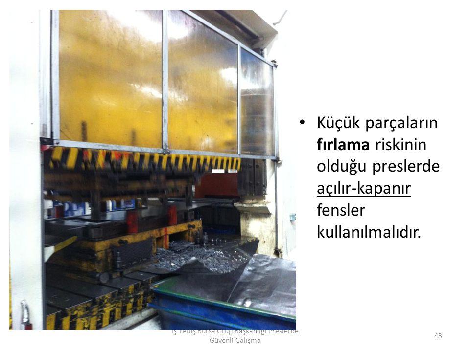 Küçük parçaların fırlama riskinin olduğu preslerde açılır-kapanır fensler kullanılmalıdır.