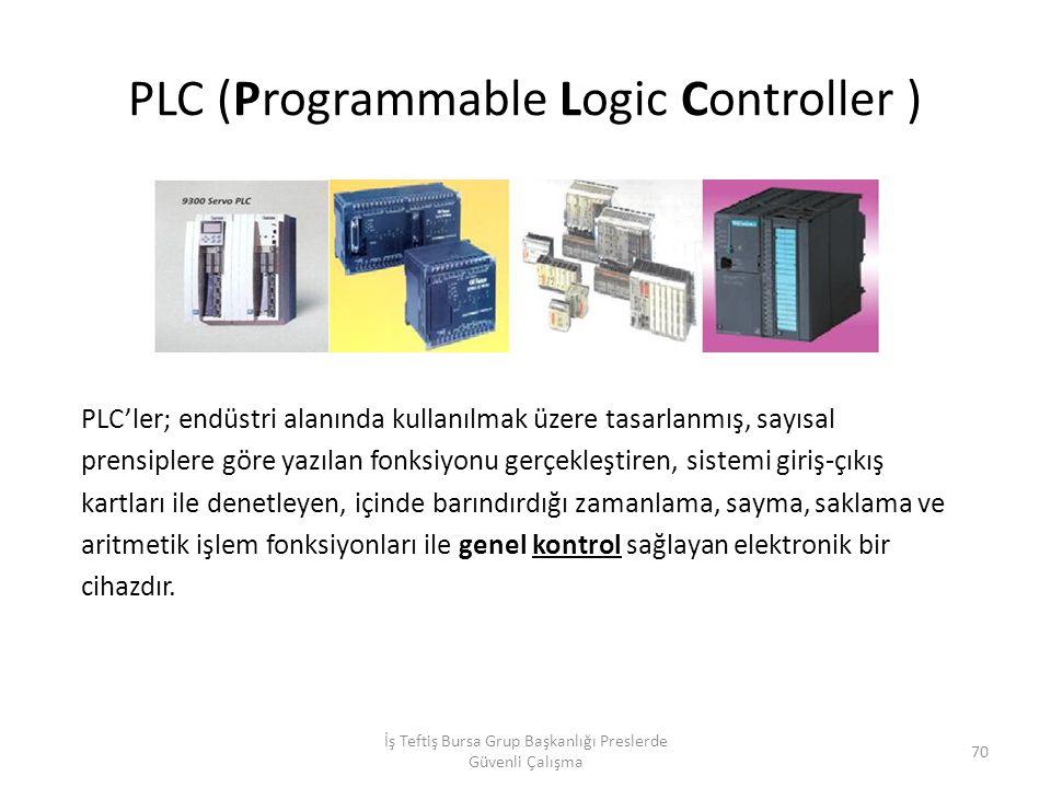 PLC (Programmable Logic Controller ) İş Teftiş Bursa Grup Başkanlığı Preslerde Güvenli Çalışma 70 PLC'ler; endüstri alanında kullanılmak üzere tasarlanmış, sayısal prensiplere göre yazılan fonksiyonu gerçekleştiren, sistemi giriş-çıkış kartları ile denetleyen, içinde barındırdığı zamanlama, sayma, saklama ve aritmetik işlem fonksiyonları ile genel kontrol sağlayan elektronik bir cihazdır.