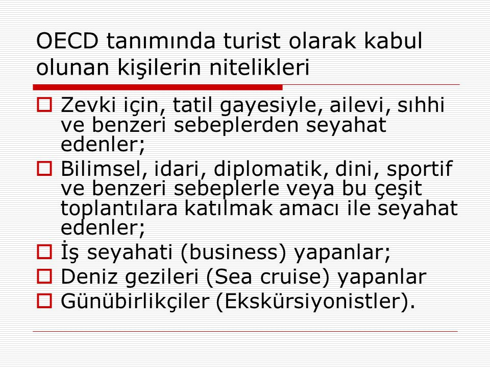 OECD tanımında turist olarak kabul olunan kişilerin nitelikleri  Zevki için, tatil gayesiyle, ailevi, sıhhi ve benzeri sebeplerden seyahat edenler;  Bilimsel, idari, diplomatik, dini, sportif ve benzeri sebeplerle veya bu çeşit toplantılara katılmak amacı ile seyahat edenler;  İş seyahati (business) yapanlar;  Deniz gezileri (Sea cruise) yapanlar  Günübirlikçiler (Ekskürsiyonistler).