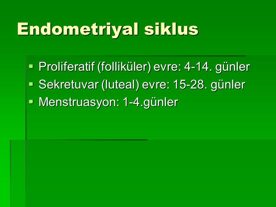 Endometriyal siklus  Proliferatif (folliküler) evre: 4-14. günler  Sekretuvar (luteal) evre: 15-28. günler  Menstruasyon: 1-4.günler
