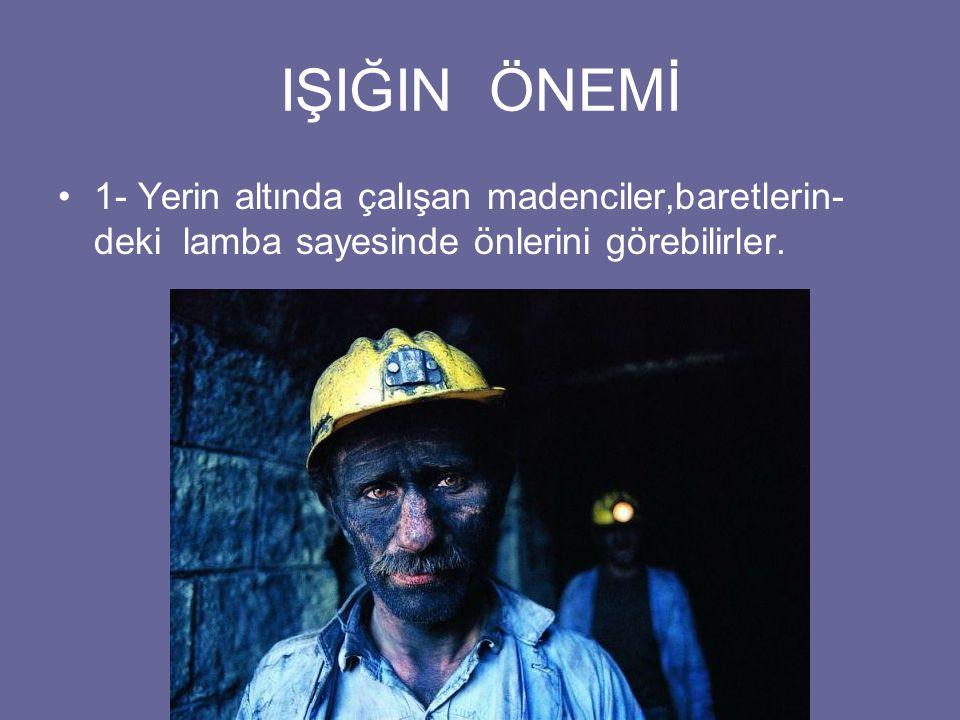 IŞIĞIN ÖNEMİ 1- Yerin altında çalışan madenciler,baretlerin- deki lamba sayesinde önlerini görebilirler.