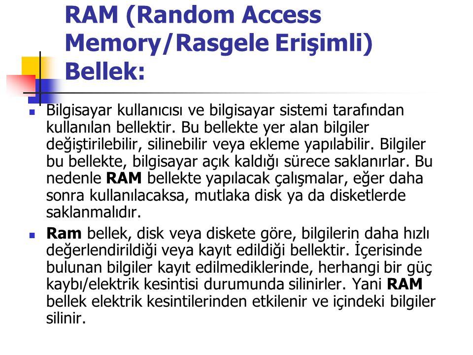 RAM (Random Access Memory/Rasgele Erişimli) Bellek: Bilgisayar kullanıcısı ve bilgisayar sistemi tarafından kullanılan bellektir. Bu bellekte yer alan