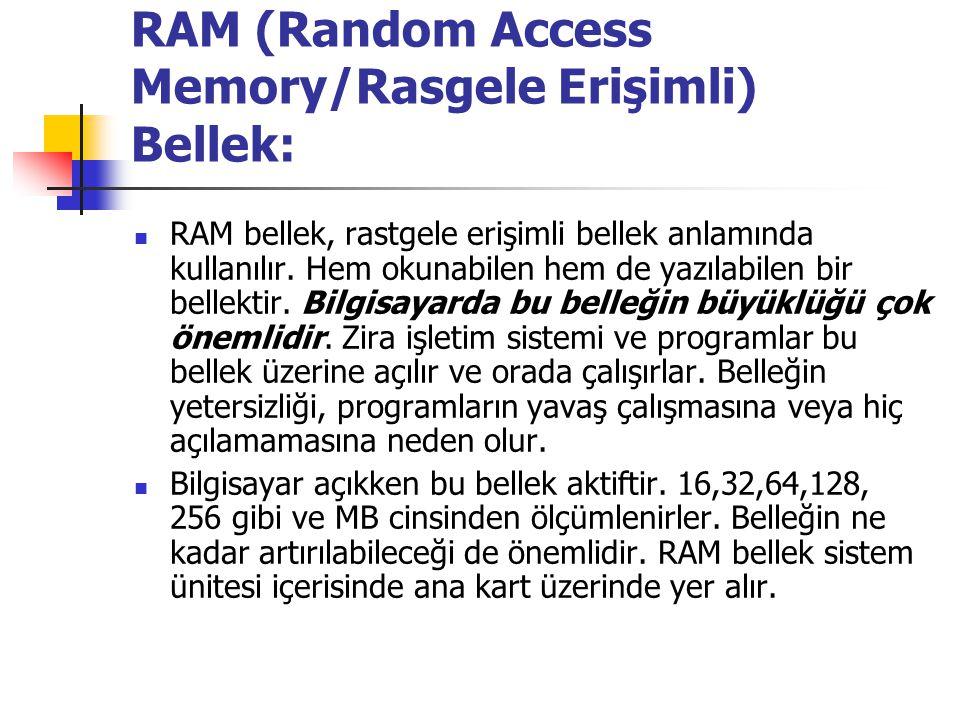 RAM (Random Access Memory/Rasgele Erişimli) Bellek: RAM bellek, rastgele erişimli bellek anlamında kullanılır. Hem okunabilen hem de yazılabilen bir b