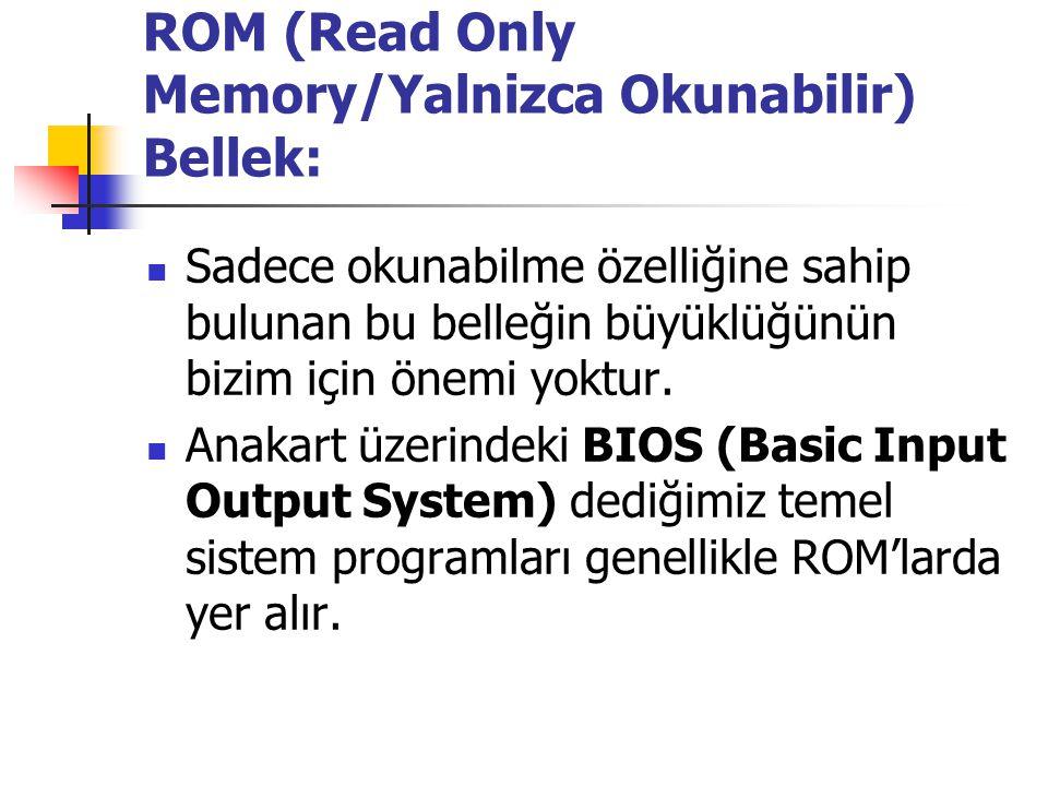 ROM (Read Only Memory/Yalnizca Okunabilir) Bellek: Sadece okunabilme özelliğine sahip bulunan bu belleğin büyüklüğünün bizim için önemi yoktur. Anakar
