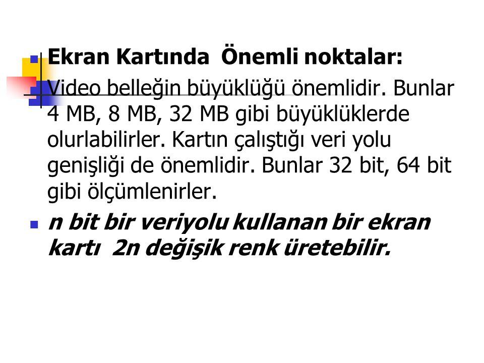 Ekran Kartında Önemli noktalar: Video belleğin büyüklüğü önemlidir. Bunlar 4 MB, 8 MB, 32 MB gibi büyüklüklerde olurlabilirler. Kartın çalıştığı veri