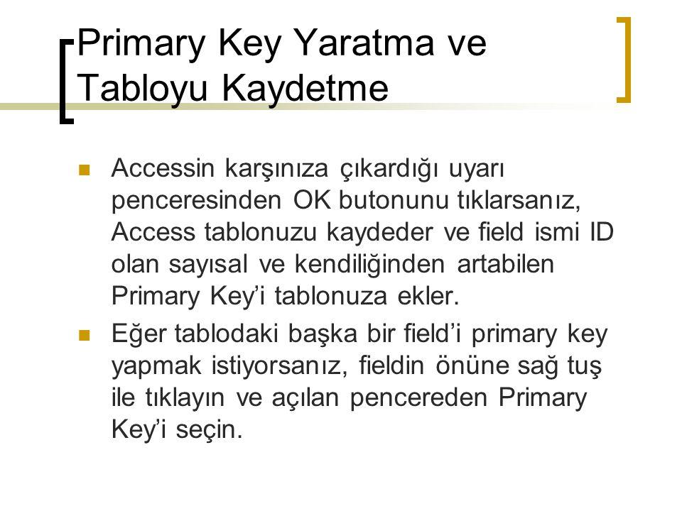 Primary Key Yaratma ve Tabloyu Kaydetme Accessin karşınıza çıkardığı uyarı penceresinden OK butonunu tıklarsanız, Access tablonuzu kaydeder ve field ismi ID olan sayısal ve kendiliğinden artabilen Primary Key'i tablonuza ekler.