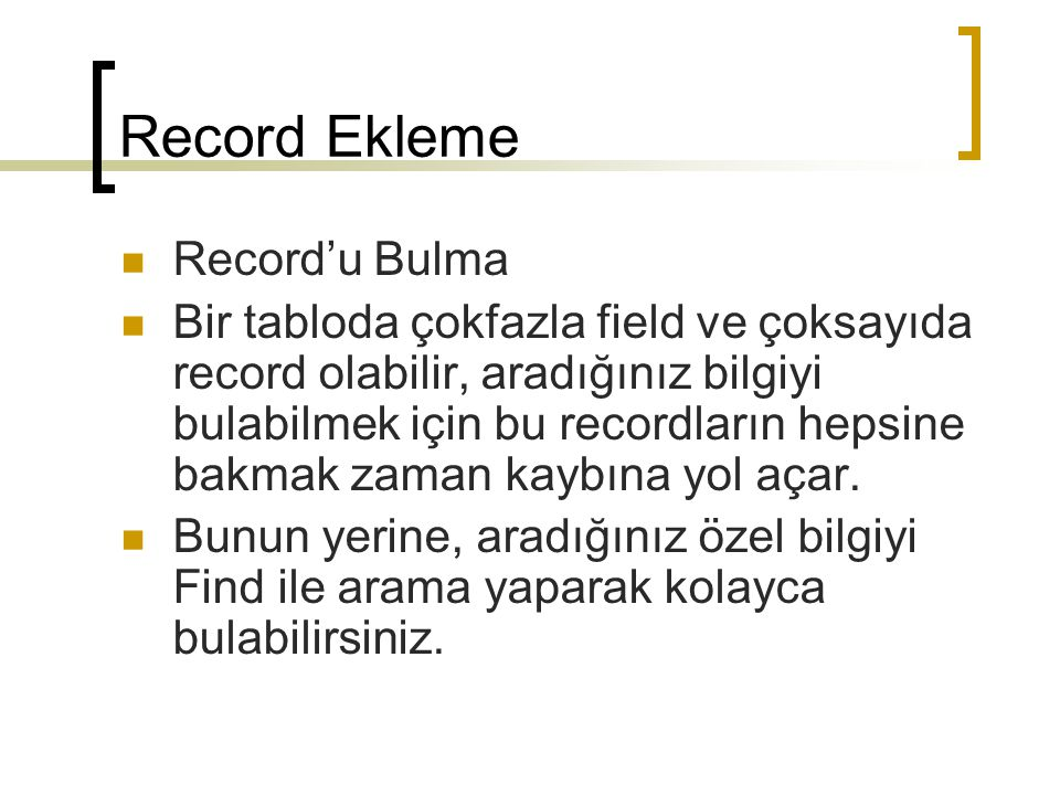 Record Ekleme Record'u Bulma Bir tabloda çokfazla field ve çoksayıda record olabilir, aradığınız bilgiyi bulabilmek için bu recordların hepsine bakmak zaman kaybına yol açar.
