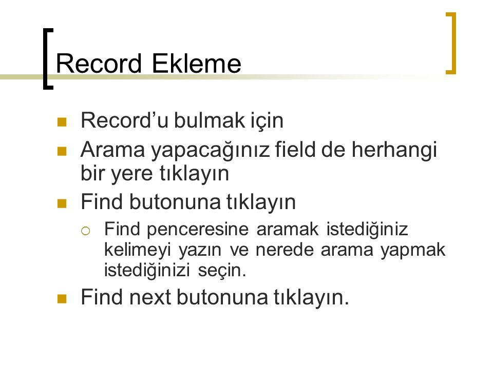 Record Ekleme Record'u bulmak için Arama yapacağınız field de herhangi bir yere tıklayın Find butonuna tıklayın  Find penceresine aramak istediğiniz kelimeyi yazın ve nerede arama yapmak istediğinizi seçin.