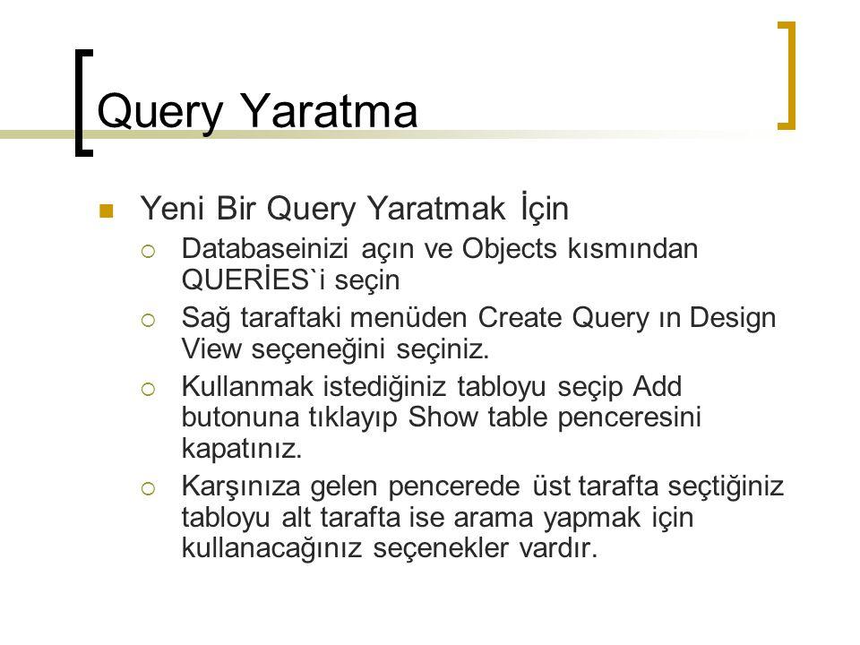 Query Yaratma Yeni Bir Query Yaratmak İçin  Databaseinizi açın ve Objects kısmından QUERİES`i seçin  Sağ taraftaki menüden Create Query ın Design View seçeneğini seçiniz.