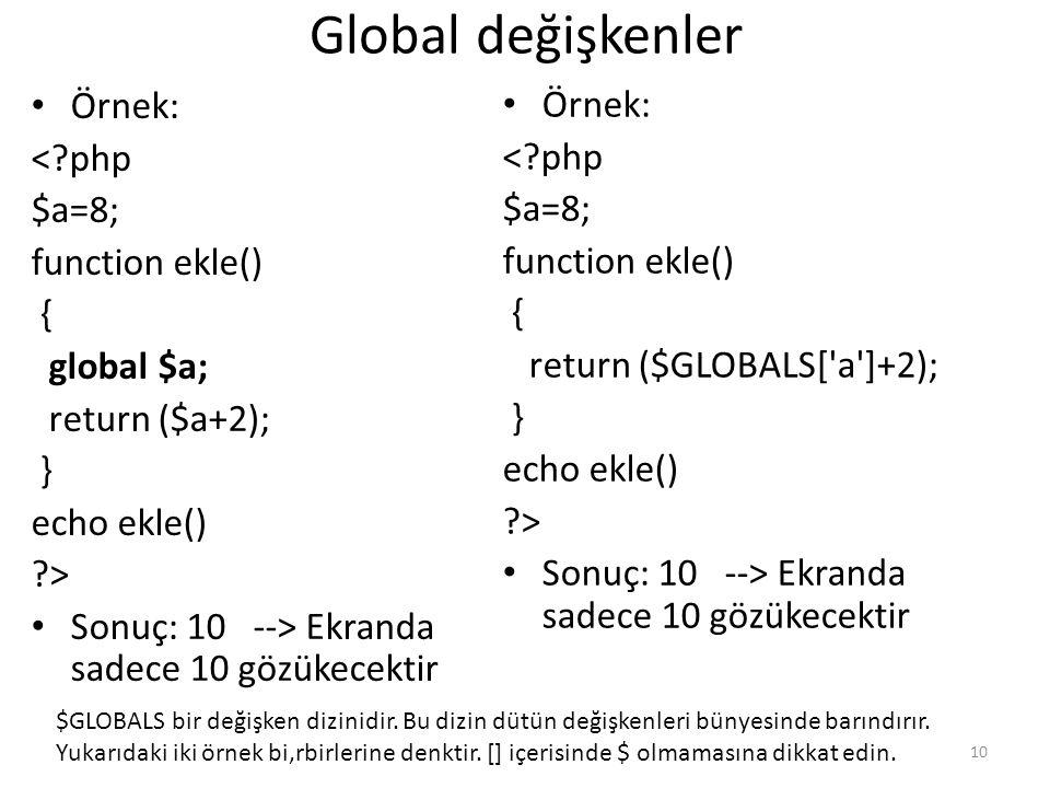 Global değişkenler Örnek: <?php $a=8; function ekle() { return ($GLOBALS['a']+2); } echo ekle() ?> Sonuç: 10 --> Ekranda sadece 10 gözükecektir Örnek: