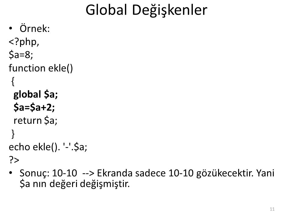 Global Değişkenler Örnek: <?php, $a=8; function ekle() { global $a; $a=$a+2; return $a; } echo ekle(). '-'.$a; ?> Sonuç: 10-10 --> Ekranda sadece 10-1