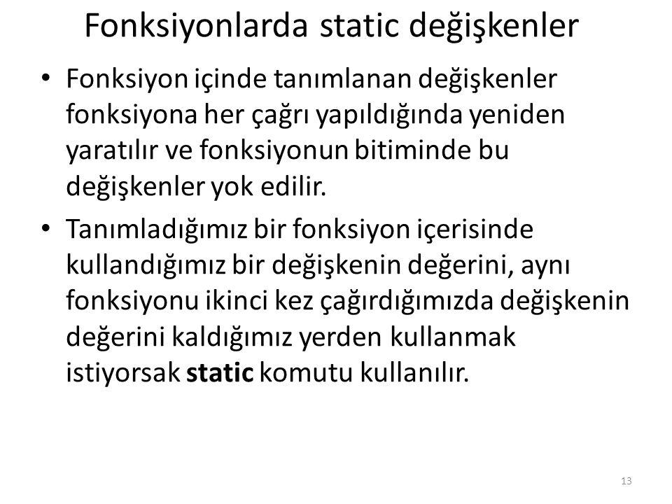 Fonksiyonlarda static değişkenler Fonksiyon içinde tanımlanan değişkenler fonksiyona her çağrı yapıldığında yeniden yaratılır ve fonksiyonun bitiminde