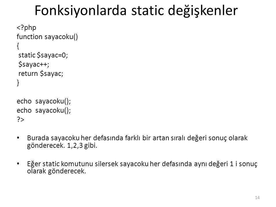 Fonksiyonlarda static değişkenler <?php function sayacoku() { static $sayac=0; $sayac++; return $sayac; } echo sayacoku(); ?> Burada sayacoku her defa