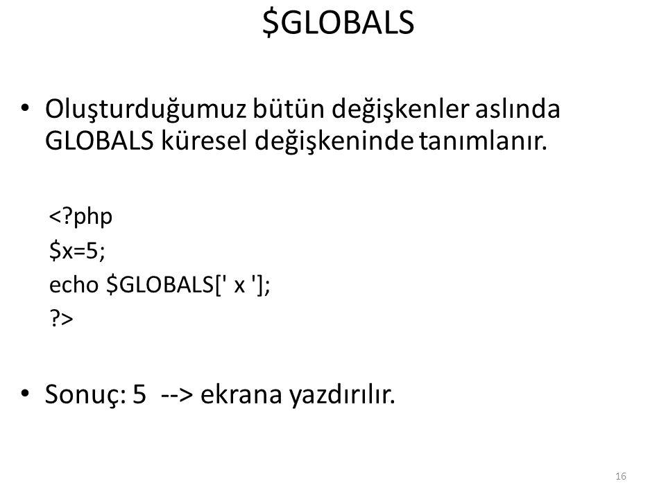$GLOBALS Oluşturduğumuz bütün değişkenler aslında GLOBALS küresel değişkeninde tanımlanır. <?php $x=5; echo $GLOBALS[' x ']; ?> Sonuç: 5 --> ekrana ya