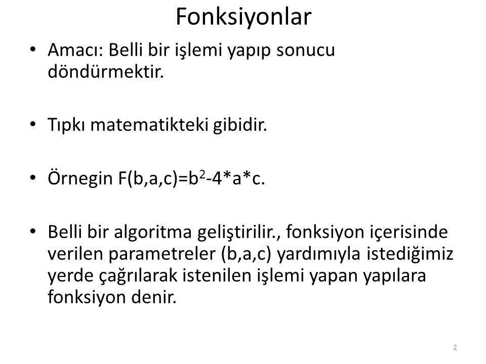 Fonksiyonlar Amacı: Belli bir işlemi yapıp sonucu döndürmektir. Tıpkı matematikteki gibidir. Örnegin F(b,a,c)=b 2 -4*a*c. Belli bir algoritma geliştir