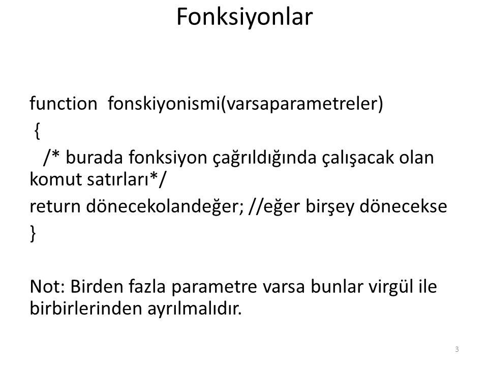 Fonksiyonlar function fonskiyonismi(varsaparametreler) { /* burada fonksiyon çağrıldığında çalışacak olan komut satırları*/ return dönecekolandeğer; /