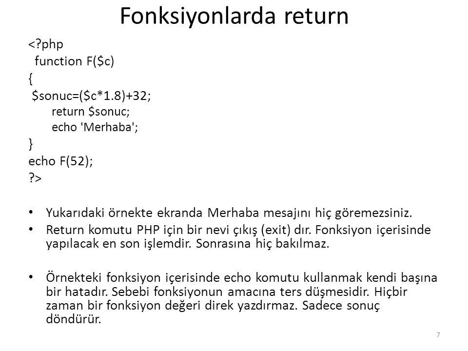 Fonksiyonlarda return <?php function F($c) { $sonuc=($c*1.8)+32; return $sonuc; echo 'Merhaba'; } echo F(52); ?> Yukarıdaki örnekte ekranda Merhaba me