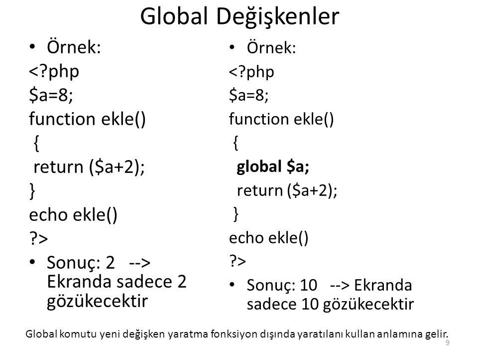 Global Değişkenler Örnek: <?php $a=8; function ekle() { return ($a+2); } echo ekle() ?> Sonuç: 2 --> Ekranda sadece 2 gözükecektir Örnek: <?php $a=8;
