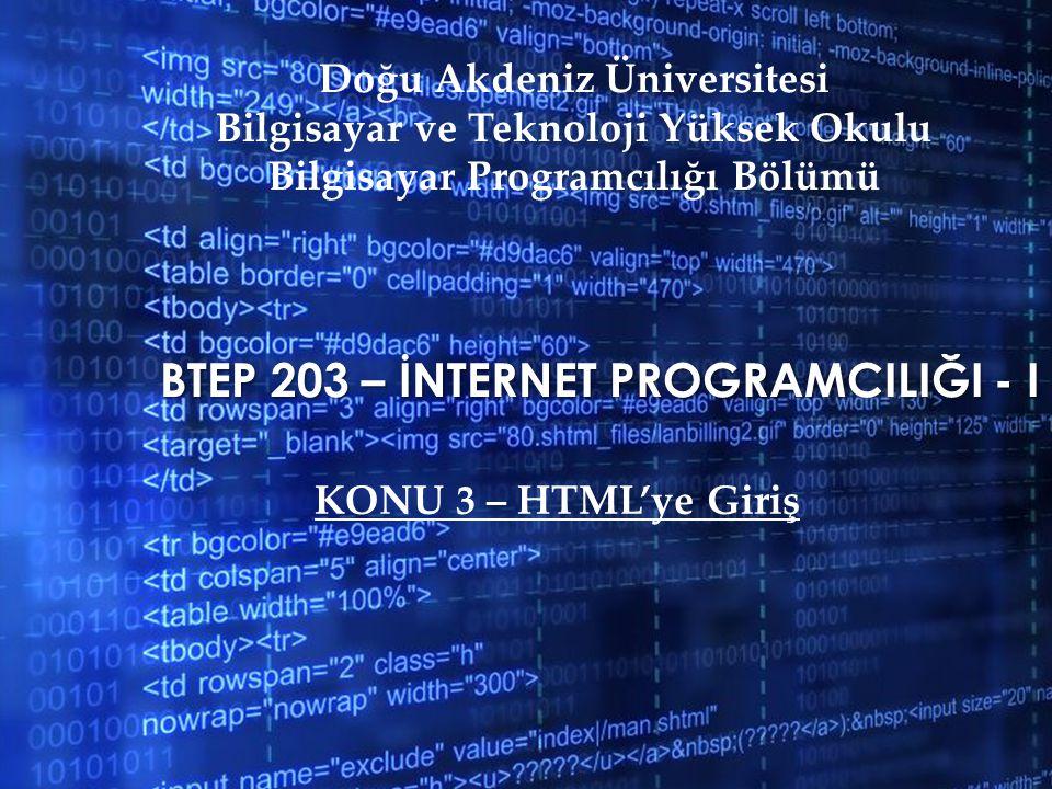 BTEP 203 – İNTERNET PROGRAMCILIĞI - I Doğu Akdeniz Üniversitesi Bilgisayar ve Teknoloji Yüksek Okulu Bilgisayar Programcılığı Bölümü KONU 3 – HTML'ye Giriş
