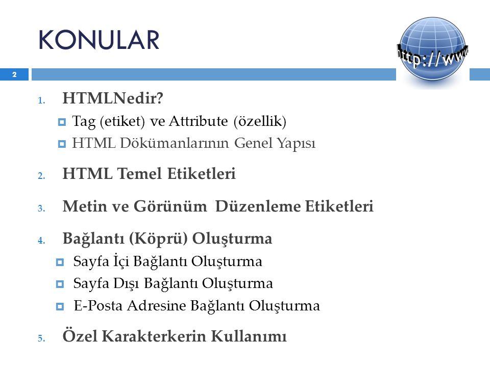 KONULAR 1. HTMLNedir?  Tag (etiket) ve Attribute (özellik)  HTML Dökümanlarının Genel Yapısı 2. HTML Temel Etiketleri 3. Metin ve Görünüm Düzenleme