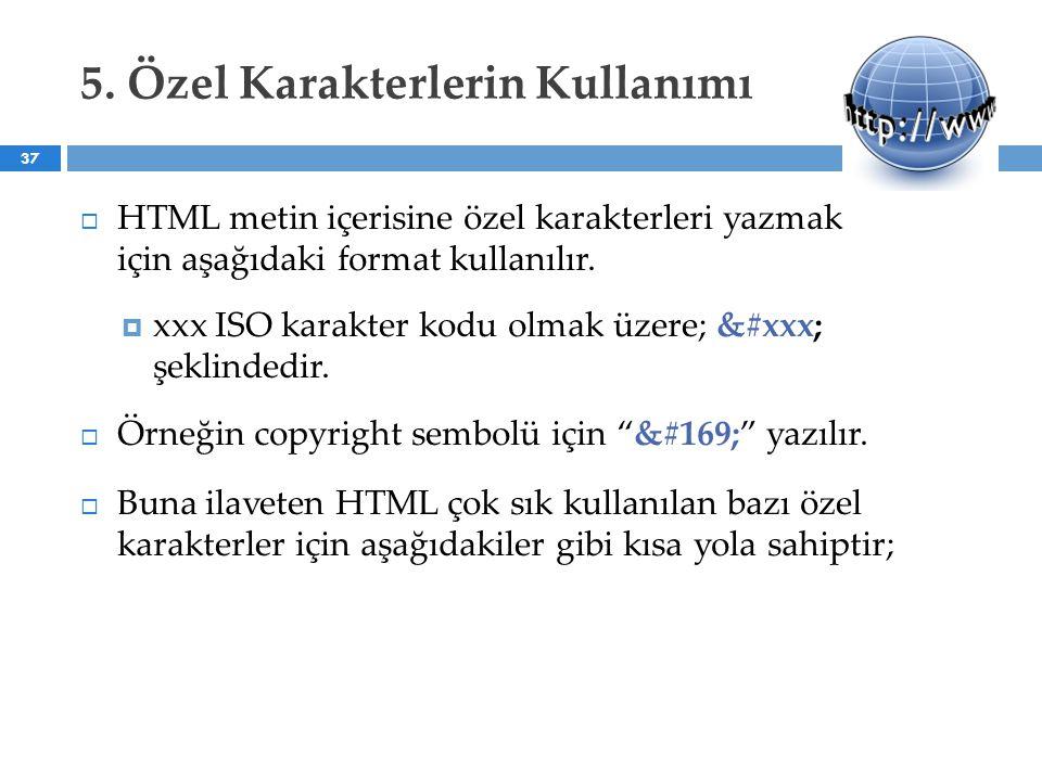 5. Özel Karakterlerin Kullanımı  HTML metin içerisine özel karakterleri yazmak için aşağıdaki format kullanılır.  xxx ISO karakter kodu olmak üzere;